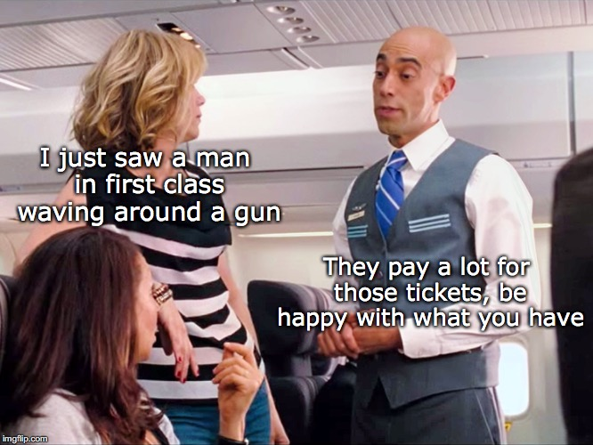 Economy Class Service: No Frills | I just saw a man in first class waving around a gun They pay a lot for those tickets, be happy with what you have | image tagged in economy,flight attendant,scared,airlines | made w/ Imgflip meme maker