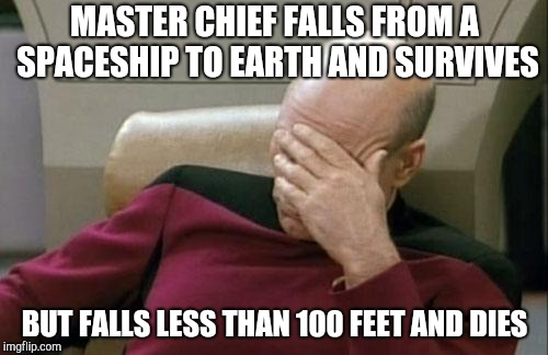 Captain Picard Facepalm | MASTER CHIEF FALLS FROM A SPACESHIP TO EARTH AND SURVIVES BUT FALLS LESS THAN 100 FEET AND DIES | image tagged in memes,captain picard facepalm | made w/ Imgflip meme maker