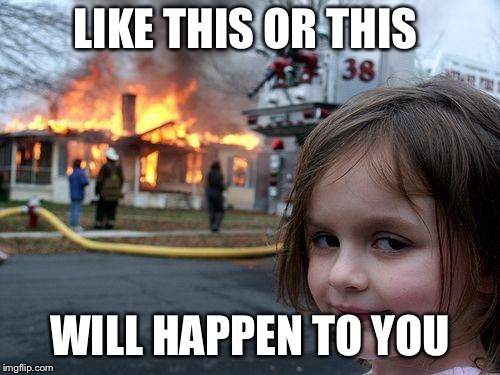 Disaster Girl Meme | LIKE THIS OR THIS WILL HAPPEN TO YOU | image tagged in memes,disaster girl | made w/ Imgflip meme maker