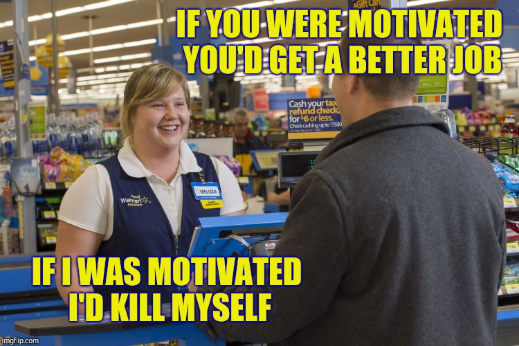 Walmart Checkout Lady | IF YOU WERE MOTIVATED YOU'D GET A BETTER JOB IF I WAS MOTIVATED I'D KILL MYSELF | image tagged in walmart checkout lady | made w/ Imgflip meme maker