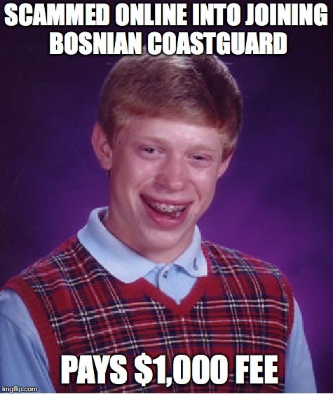 Bad Luck Brian Meme | SCAMMED ONLINE INTO JOINING BOSNIAN COASTGUARD PAYS $1,000 FEE | image tagged in memes,bad luck brian | made w/ Imgflip meme maker