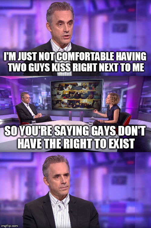 Jordan Peterson vs Feminist Interviewer | I'M JUST NOT COMFORTABLE HAVING TWO GUYS KISS RIGHT NEXT TO ME SO YOU'RE SAYING GAYS DON'T HAVE THE RIGHT TO EXIST | image tagged in jordan peterson vs feminist interviewer | made w/ Imgflip meme maker