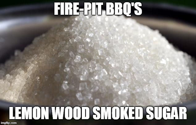 FIRE-PIT BBQ'S LEMON WOOD SMOKED SUGAR | image tagged in sugar pile | made w/ Imgflip meme maker
