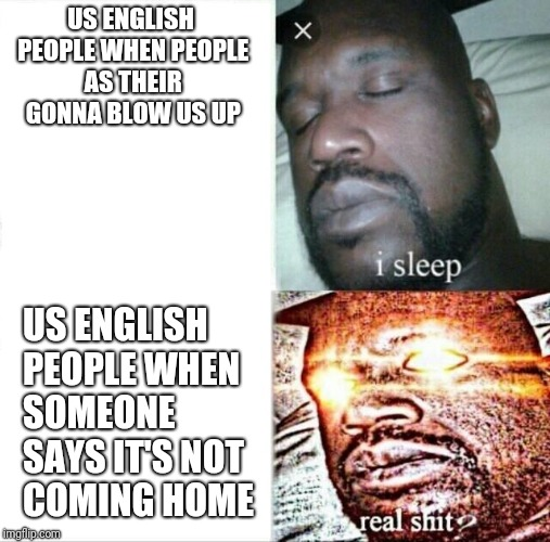 Sleeping Shaq Meme | US ENGLISH PEOPLE WHEN PEOPLE AS THEIR GONNA BLOW US UP US ENGLISH PEOPLE WHEN SOMEONE SAYS IT'S NOT COMING HOME | image tagged in memes,sleeping shaq | made w/ Imgflip meme maker