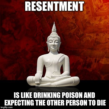 RESENTMENT IS LIKE DRINKING POISON AND EXPECTING THE OTHER PERSON TO DIE | image tagged in budda | made w/ Imgflip meme maker