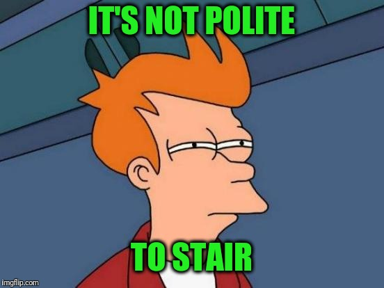 Futurama Fry Meme | IT'S NOT POLITE TO STAIR | image tagged in memes,futurama fry | made w/ Imgflip meme maker