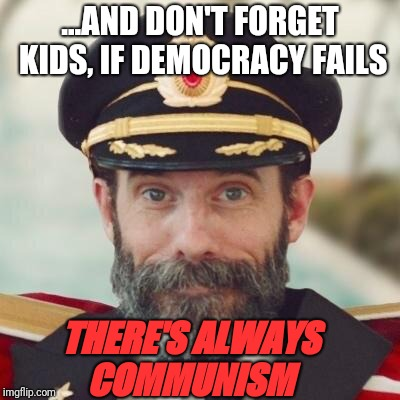 The alternative! | ...AND DON'T FORGET KIDS, IF DEMOCRACY FAILS THERE'S ALWAYS COMMUNISM | image tagged in thanks captain obvious,communism,alternative | made w/ Imgflip meme maker