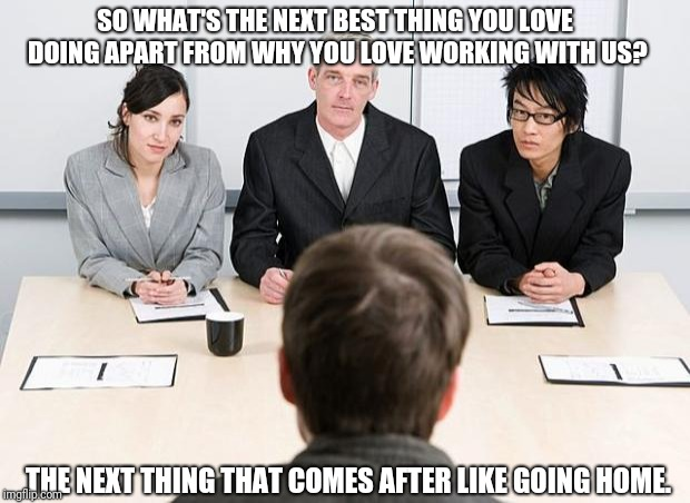 interview | SO WHAT'S THE NEXT BEST THING YOU LOVE DOING APART FROM WHY YOU LOVE WORKING WITH US? THE NEXT THING THAT COMES AFTER LIKE GOING HOME. | image tagged in interview | made w/ Imgflip meme maker