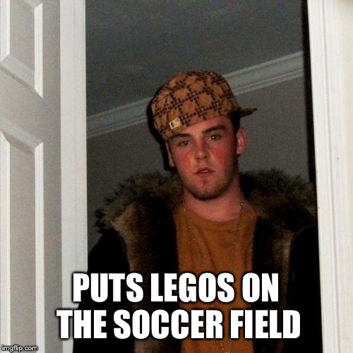 Scumbag Steve | PUTS LEGOS ON THE SOCCER FIELD | image tagged in scumbag steve | made w/ Imgflip meme maker