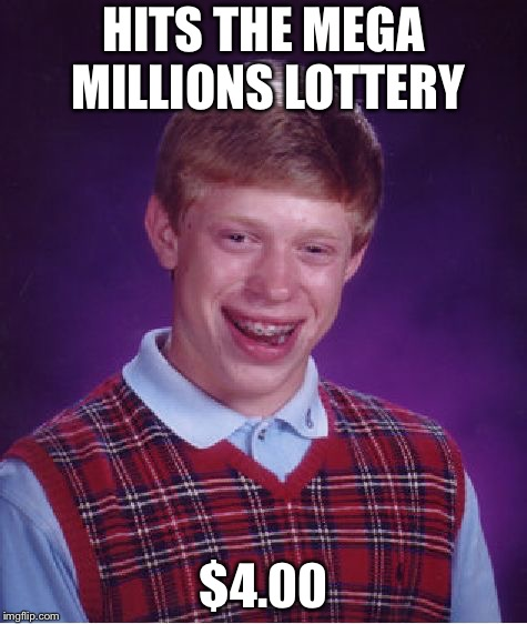 Bad Luck Brian Meme | HITS THE MEGA MILLIONS LOTTERY $4.00 | image tagged in memes,bad luck brian | made w/ Imgflip meme maker
