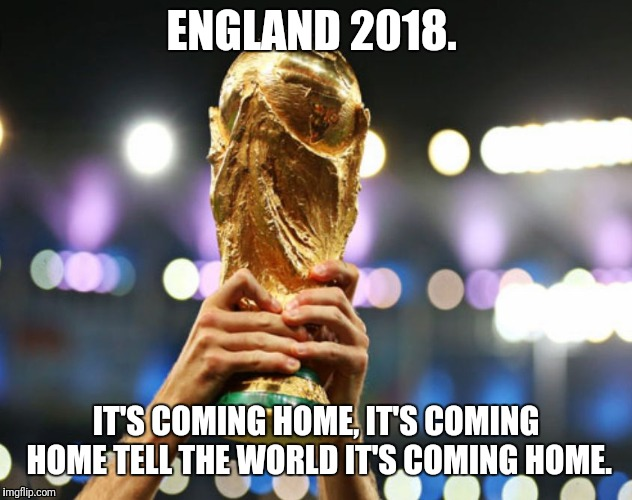 ENGLAND 2018. IT'S COMING HOME, IT'S COMING HOME TELL THE WORLD IT'S COMING HOME. | image tagged in fujoe | made w/ Imgflip meme maker