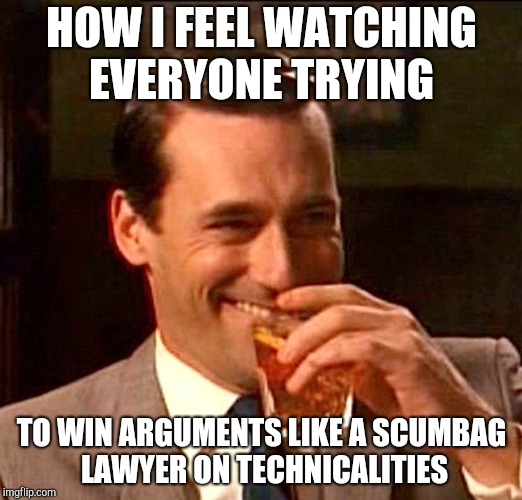 drinking whiskey | HOW I FEEL WATCHING EVERYONE TRYING TO WIN ARGUMENTS LIKE A SCUMBAG LAWYER ON TECHNICALITIES | image tagged in drinking whiskey | made w/ Imgflip meme maker