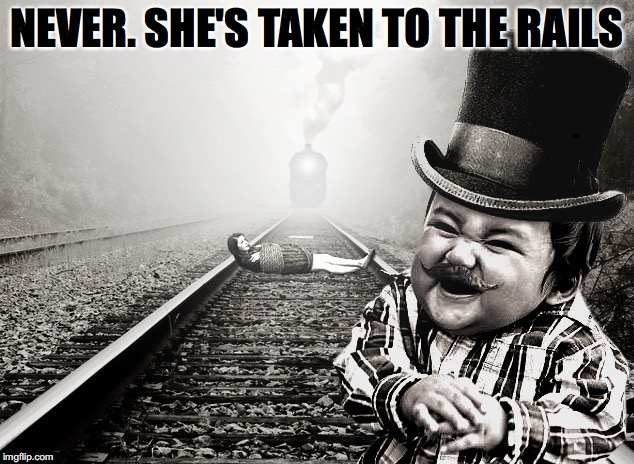 NEVER. SHE'S TAKEN TO THE RAILS | made w/ Imgflip meme maker