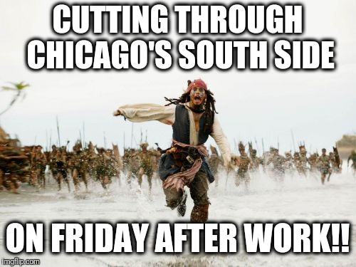 ILL-ADVISED move | CUTTING THROUGH CHICAGO'S SOUTH SIDE ON FRIDAY AFTER WORK!! | image tagged in memes,jack sparrow being chased | made w/ Imgflip meme maker