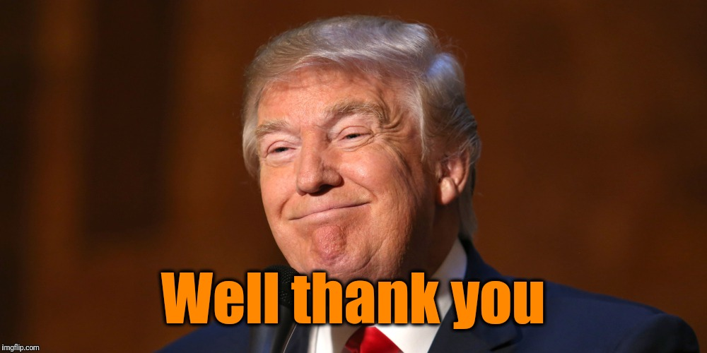 Donald Trump Smiling | Well thank you | image tagged in donald trump smiling | made w/ Imgflip meme maker