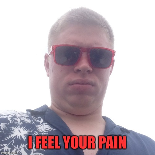 Kyle Craven | I FEEL YOUR PAIN | image tagged in kyle craven | made w/ Imgflip meme maker
