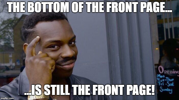 I gots to the Front Page again! | THE BOTTOM OF THE FRONT PAGE... ...IS STILL THE FRONT PAGE! | image tagged in memes,roll safe think about it,front page,frontpage | made w/ Imgflip meme maker