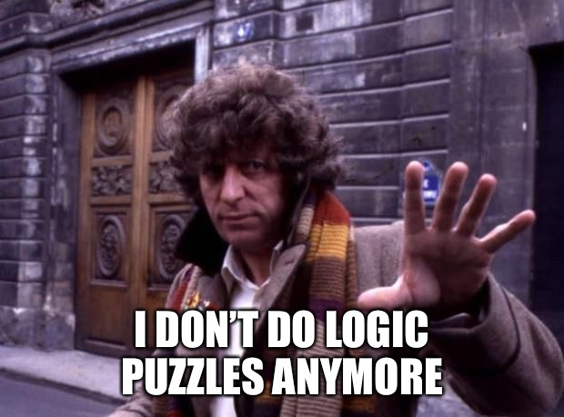 dr who no questions | I DON'T DO LOGIC PUZZLES ANYMORE | image tagged in dr who no questions | made w/ Imgflip meme maker