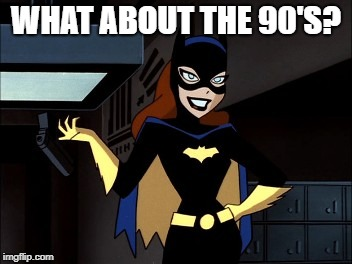 WHAT ABOUT THE 90'S? | image tagged in batgirl | made w/ Imgflip meme maker