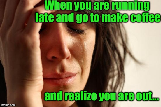 When your day just keeps getting worse and it's not even 9 a.m. yet.... | When you are running late and go to make coffee and realize you are out... | image tagged in memes,first world problems,coffee addict | made w/ Imgflip meme maker