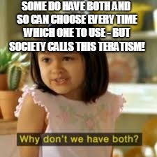 SOME DO HAVE BOTH AND SO CAN CHOOSE EVERY TIME WHICH ONE TO USE - BUT SOCIETY CALLS THIS TERATISM! | made w/ Imgflip meme maker