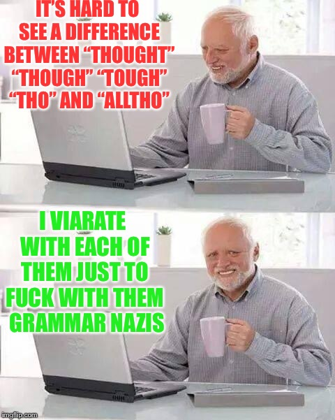 "Hide the pain, grammar nazis | IT'S HARD TO SEE A DIFFERENCE BETWEEN ""THOUGHT"" ""THOUGH"" ""TOUGH"" ""THO"" AND ""ALLTHO"" I VIARATE WITH EACH OF THEM JUST TO F**K WITH THEM  GRAM 