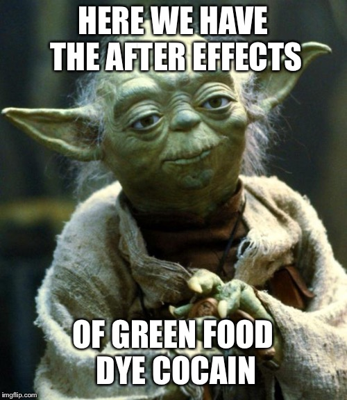 Green Cocaine | HERE WE HAVE THE AFTER EFFECTS OF GREEN FOOD DYE COCAIN | image tagged in memes,star wars yoda,funny,star wars,yoda,drugs | made w/ Imgflip meme maker