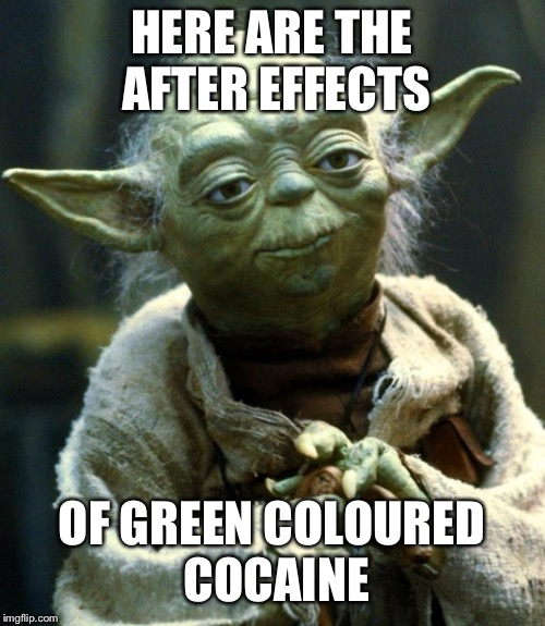 Green Cocaine | HERE ARE THE AFTER EFFECTS OF GREEN COLOURED COCAINE | image tagged in memes,star wars yoda,funny,cocaine,drugs,star wars | made w/ Imgflip meme maker