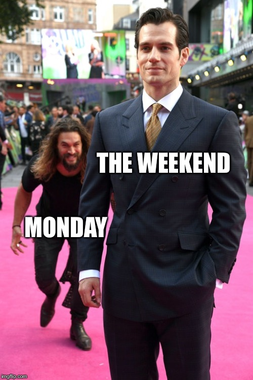 THE WEEKEND MONDAY | image tagged in jason momoa henry cavill meme | made w/ Imgflip meme maker