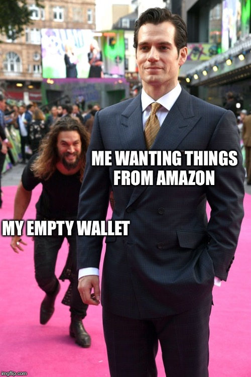 ME WANTING THINGS FROM AMAZON MY EMPTY WALLET | image tagged in jason momoa henry cavill meme | made w/ Imgflip meme maker