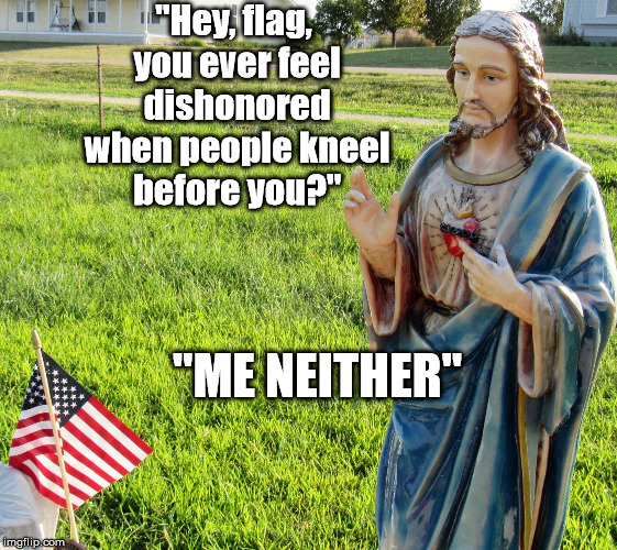 """Hey, flag, you ever feel dishonored when people kneel before you?"" ""ME NEITHER"" 