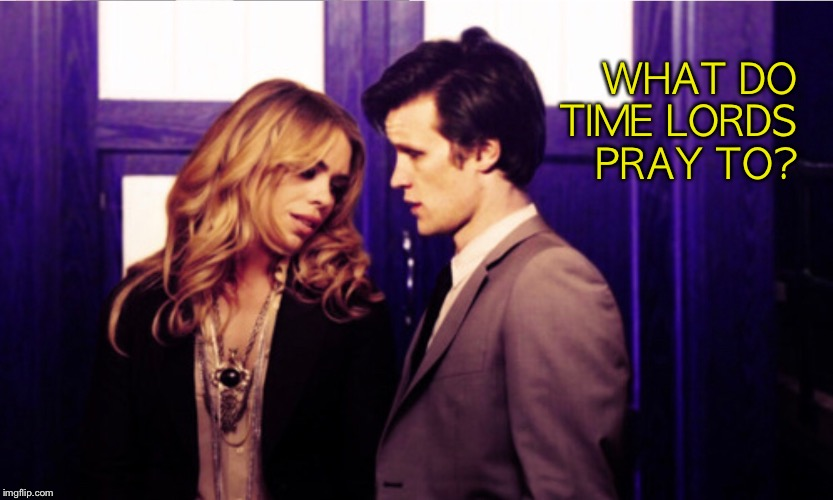 What do Time Lords pray to? | WHAT DO TIME LORDS PRAY TO? | image tagged in doctor who | made w/ Imgflip meme maker