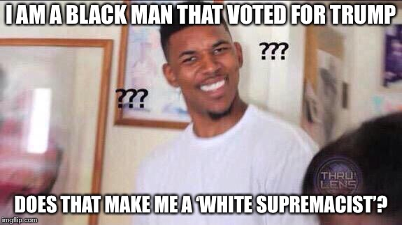 Black guy voting for Trump | I AM A BLACK MAN THAT VOTED FOR TRUMP DOES THAT MAKE ME A 'WHITE SUPREMACIST'? | image tagged in black guy confused | made w/ Imgflip meme maker