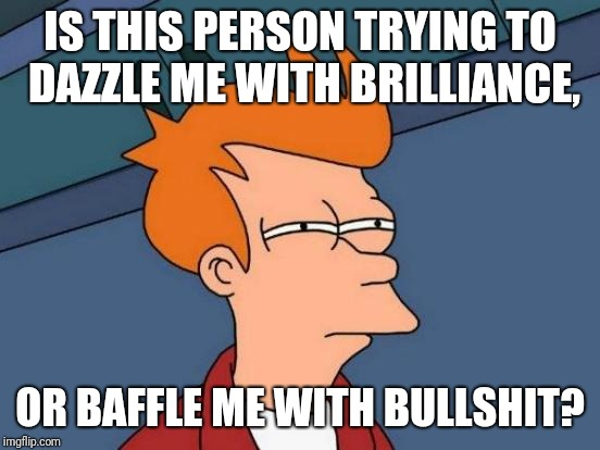 Futurama Fry Meme | IS THIS PERSON TRYING TO DAZZLE ME WITH BRILLIANCE, OR BAFFLE ME WITH BULLSHIT? | image tagged in memes,futurama fry | made w/ Imgflip meme maker