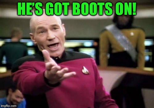 Picard Wtf Meme | HE'S GOT BOOTS ON! | image tagged in memes,picard wtf | made w/ Imgflip meme maker
