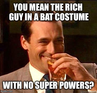 YOU MEAN THE RICH GUY IN A BAT COSTUME WITH NO SUPER POWERS? | made w/ Imgflip meme maker