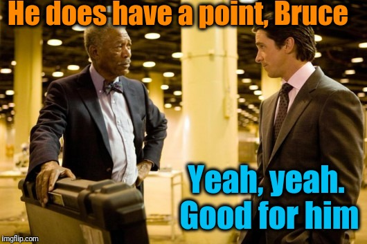 He does have a point, Bruce Yeah, yeah. Good for him | made w/ Imgflip meme maker