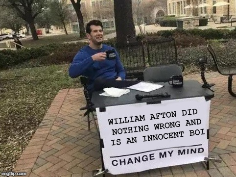 I think I recall being like this back then... | WILLIAM AFTON DID NOTHING WRONG AND IS AN INNOCENT BOI | image tagged in change my mind,meme,fnaf,william afton,end me | made w/ Imgflip meme maker
