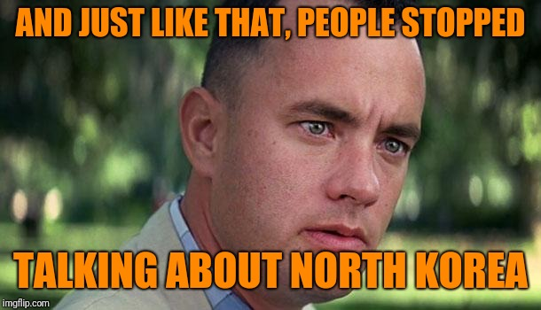 How's that peace prize comming? | AND JUST LIKE THAT, PEOPLE STOPPED TALKING ABOUT NORTH KOREA | image tagged in forest gump,donald trump,dump trump | made w/ Imgflip meme maker