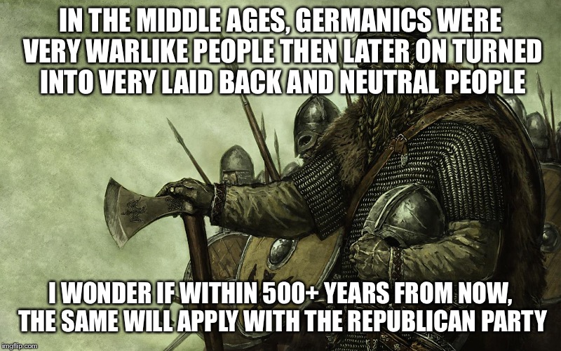 Viking | IN THE MIDDLE AGES, GERMANICS WERE VERY WARLIKE PEOPLE THEN LATER ON TURNED INTO VERY LAID BACK AND NEUTRAL PEOPLE I WONDER IF WITHIN 500+ Y | image tagged in viking | made w/ Imgflip meme maker