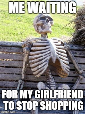 Waiting Skeleton Meme | ME WAITING FOR MY GIRLFRIEND TO STOP SHOPPING | image tagged in memes,waiting skeleton,girlfriend,shopping,boring,relatable | made w/ Imgflip meme maker