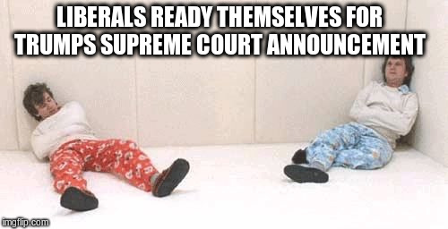 LIBERALS READY THEMSELVES FOR TRUMPS SUPREME COURT ANNOUNCEMENT | image tagged in crazy people | made w/ Imgflip meme maker