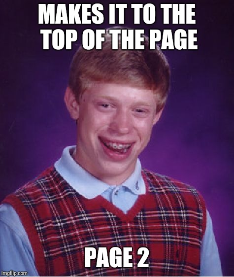 Bad Luck Brian Meme | MAKES IT TO THE TOP OF THE PAGE PAGE 2 | image tagged in memes,bad luck brian | made w/ Imgflip meme maker