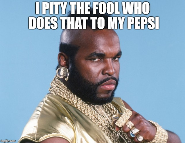 I PITY THE FOOL WHO DOES THAT TO MY PEPSI | made w/ Imgflip meme maker