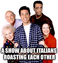 A SHOW ABOUT ITALIANS ROASTING EACH OTHER | image tagged in everybody loves raymond | made w/ Imgflip meme maker