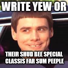 WRITE YEW OR THEIR SHUD BEE SPECIAL CLASSIS FAR SUM PEEPLE | made w/ Imgflip meme maker