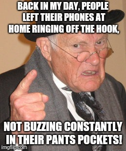 Back In My Day Meme | BACK IN MY DAY, PEOPLE LEFT THEIR PHONES AT HOME RINGING OFF THE HOOK, NOT BUZZING CONSTANTLY IN THEIR PANTS POCKETS! | image tagged in memes,back in my day | made w/ Imgflip meme maker