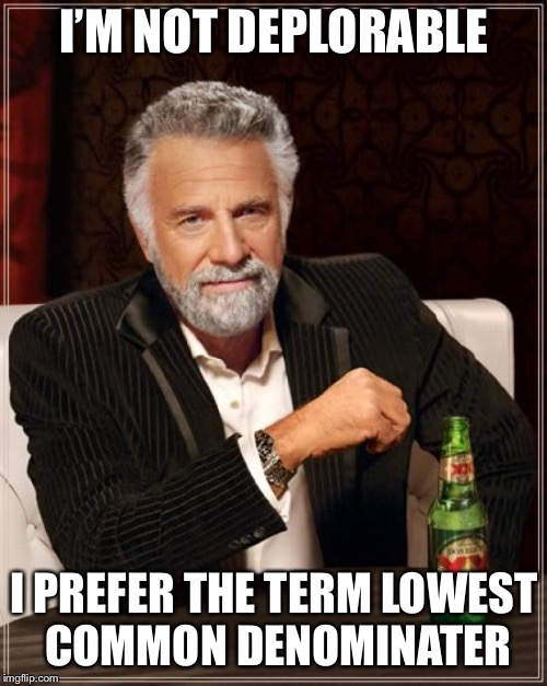 The Most Interesting Man In The World Meme | I'M NOT DEPLORABLE I PREFER THE TERM LOWEST COMMON DENOMINATER | image tagged in memes,the most interesting man in the world | made w/ Imgflip meme maker