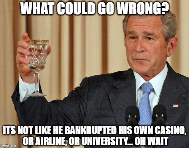 Not the worst anymore | WHAT COULD GO WRONG? ITS NOT LIKE HE BANKRUPTED HIS OWN CASINO, OR AIRLINE, OR UNIVERSITY... OH WAIT | image tagged in not the worst anymore | made w/ Imgflip meme maker