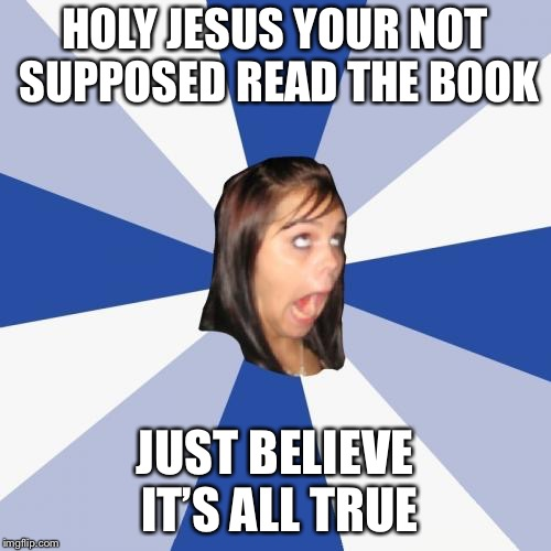 Annoying Facebook Girl Meme | HOLY JESUS YOUR NOT SUPPOSED READ THE BOOK JUST BELIEVE IT'S ALL TRUE | image tagged in memes,annoying facebook girl | made w/ Imgflip meme maker